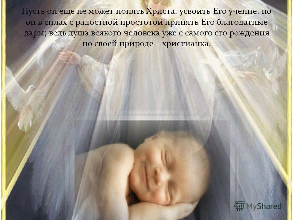 Пусть он еще не может понять Христа, усвоить Его учение, но он в силах с радостной простотой принять Его благодатные дары; ведь душа всякого человека уже с самого его рождения по своей природе – христианка.