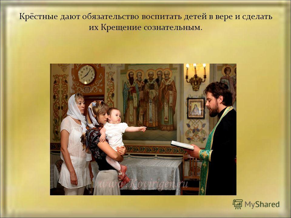 Крёстные дают обязательство воспитать детей в вере и сделать их Крещение сознательным.