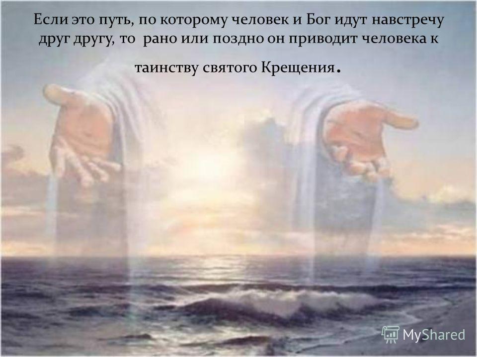 Если это путь, по которому человек и Бог идут навстречу друг другу, то рано или поздно он приводит человека к таинству святого Крещения.