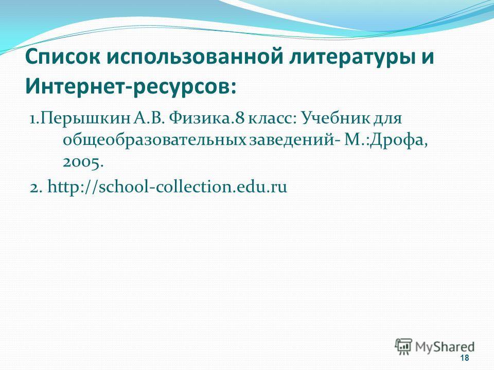 Список использованной литературы и Интернет-ресурсов: 1. Перышкин А.В. Физика.8 класс: Учебник для общеобразовательных заведений- М.:Дрофа, 2005. 2. http://school-collection.edu.ru 18