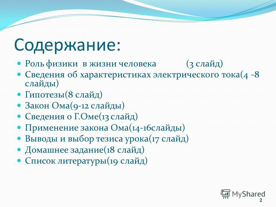 Содержание: Роль физики в жизни человека (3 слайд) Сведения об характеристиках электрического тока(4 -8 слайды) Гипотезы(8 слайд) Закон Ома(9-12 слайды) Сведения о Г.Оме(13 слайд) Применение закона Ома(14-16 слайды) Выводы и выбор тезиса урока(17 сла