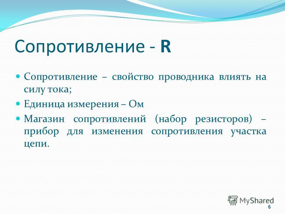 Сопротивление - R Сопротивление – свойство проводника влиять на силу тока; Единица измерения – Ом Магазин сопротивлений (набор резисторов) – прибор для изменения сопротивления участка цепи. 6