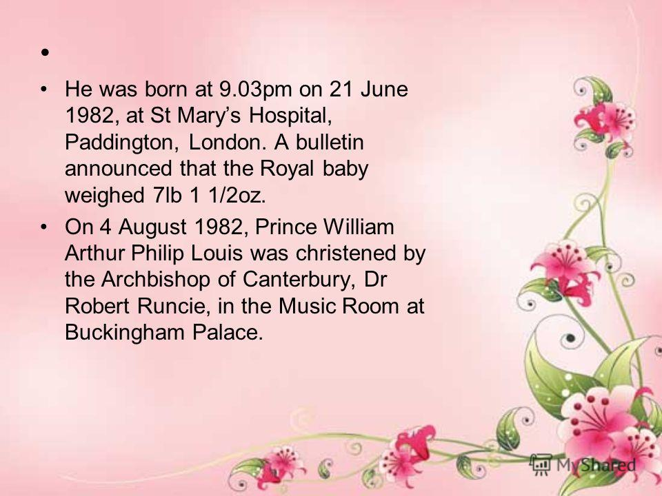 He was born at 9.03pm on 21 June 1982, at St Marys Hospital, Paddington, London. A bulletin announced that the Royal baby weighed 7lb 1 1/2oz. On 4 August 1982, Prince William Arthur Philip Louis was christened by the Archbishop of Canterbury, Dr Rob