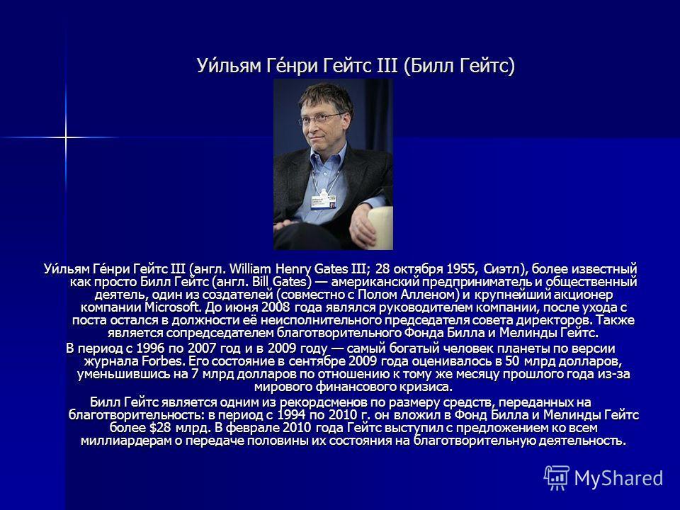 Уи́льям Ге́нри Гейтс III (Билл Гейтс) Уи́льям Ге́нри Гейтс III (англ. William Henry Gates III; 28 октября 1955, Сиэтл), более известный как просто Билл Гейтс (англ. Bill Gates) американский предприниматель и общественный деятель, один из создателей (