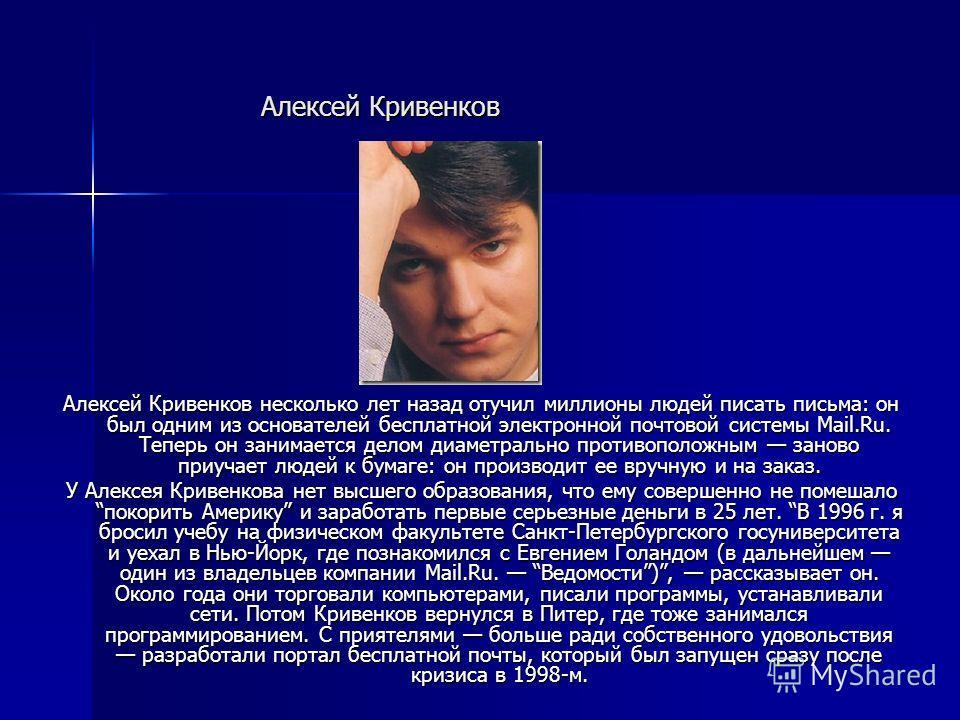 Алексей Кривенков Алексей Кривенков несколько лет назад отучил миллионы людей писать письма: он был одним из основателей бесплатной электронной почтовой системы Mail.Ru. Теперь он занимается делом диаметрально противоположным заново приучает людей к