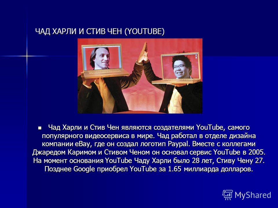 ЧАД ХАРЛИ И СТИВ ЧЕН (YOUTUBE) Чад Харли и Стив Чен являются создателями YouTube, самого популярного видеосервиса в мире. Чад работал в отделе дизайна компании eBay, где он создал логотип Paypal. Вместе с коллегами Джаредом Каримом и Стивом Ченом он