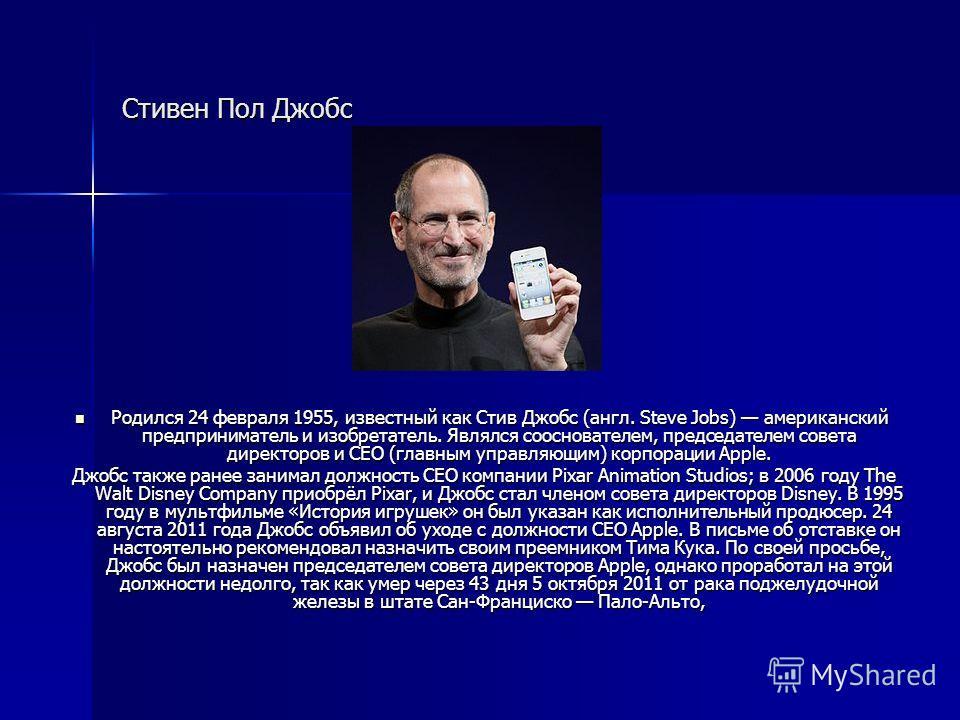 Стивен Пол Джобс Родился 24 февраля 1955, известный как Стив Джобс (англ. Steve Jobs) американский предприниматель и изобретатель. Являлся основателем, председателем совета директоров и CEO (главным управляющим) корпорации Apple. Родился 24 февраля 1