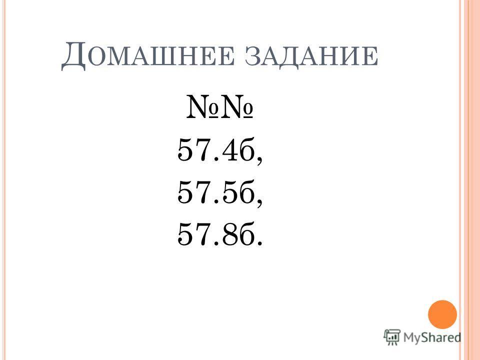 Д ОМАШНЕЕ ЗАДАНИЕ 57.4 б, 57.5 б, 57.8 б.