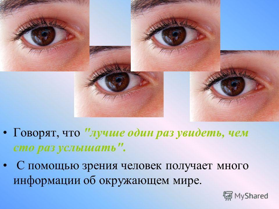 Говорят, что лучше один раз увидеть, чем сто раз услышать. С помощью зрения человек получает много информации об окружающем мире.