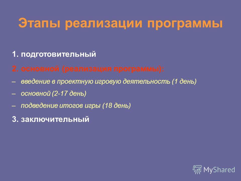 Этапы реализации программы 1. подготовительный 2. основной (реализация программы): –введение в проектную игровую деятельность (1 день) –основной (2-17 день) –подведение итогов игры (18 день) 3.заключительный