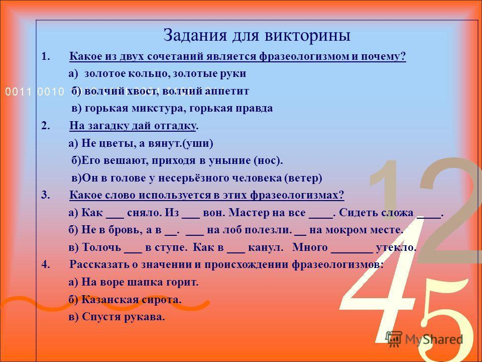 Задания для викторины 1. Какое из двух сочетаний является фразеологизмом и почему? а) золотое кольцо, золотые руки б) волчий хвост, волчий аппетит в) горькая микстура, горькая правда 2. На загадку дай отгадку. а) Не цветы, а вянут.(уши) б)Его вешают,