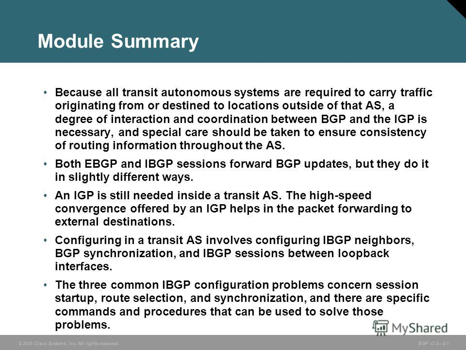 © 2005 Cisco Systems, Inc. All rights reserved. BGP v3.22-1 Module Summary Because all transit autonomous systems are required to carry traffic originating from or destined to locations outside of that AS, a degree of interaction and coordination bet