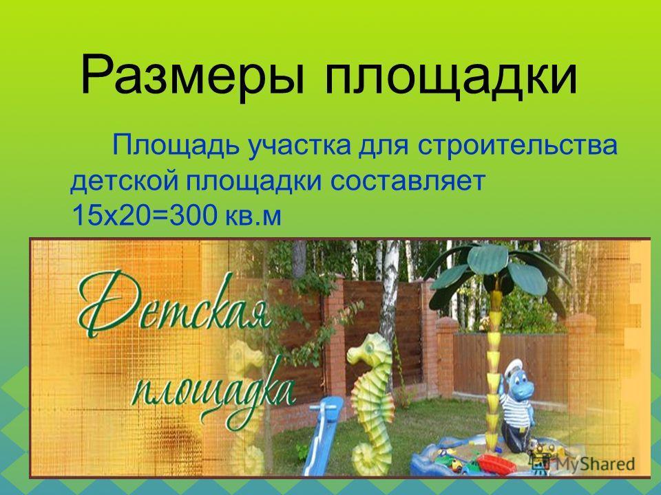 Площадь участка для строительства детской площадки составляет 15x20=300 кв.м Размеры площадки