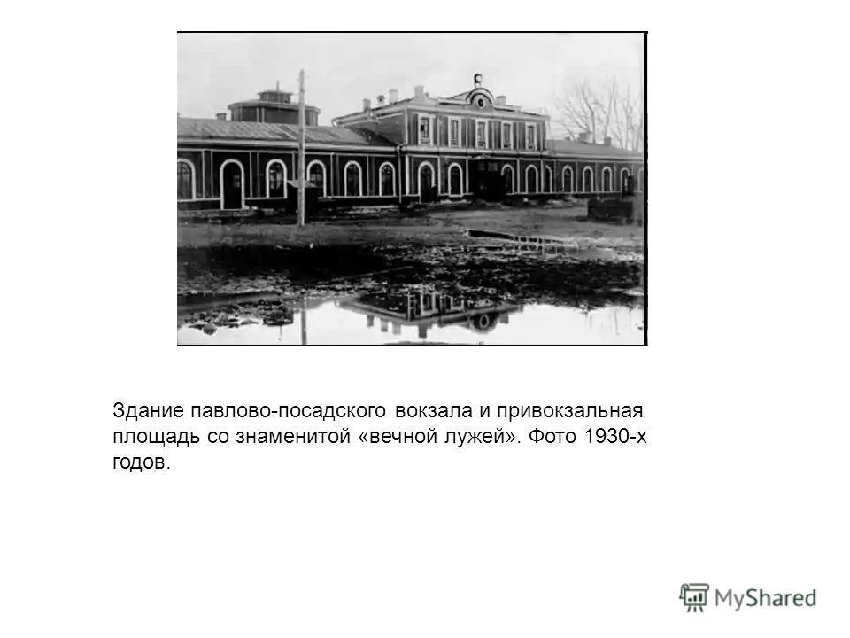 Здание павлово-посадского вокзала и привокзальная площадь со знаменитой «вечной лужей». Фото 1930-x годов.