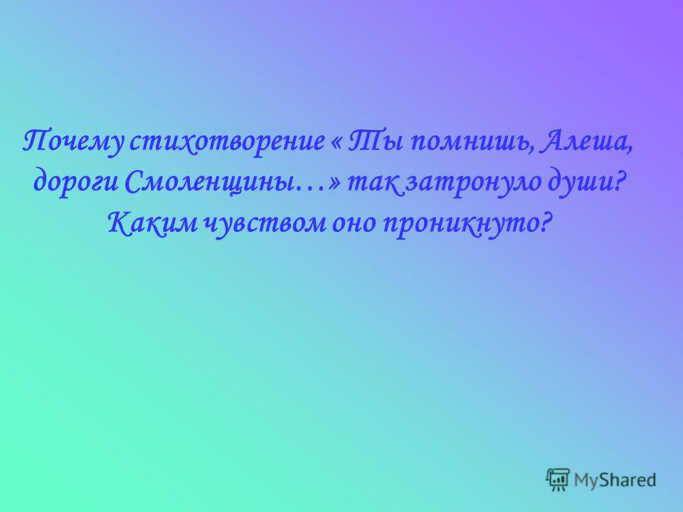 Ппочему стихотворение « Ты помнишь, Алеша, дороги Смоленщины…» так затронуло души? Каким чувством оно проникнуто?