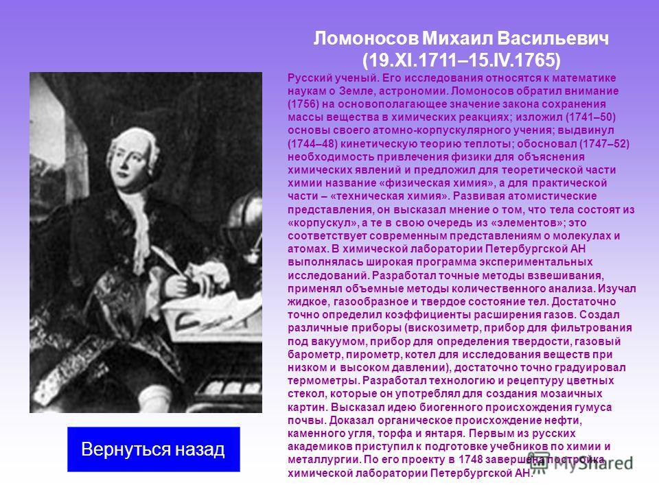 Ломоносов Михаил Васильевич (19.XI.1711–15.IV.1765) Русский ученый. Его исследования относятся к математике наукам о Земле, астрономии. Ломоносов обратил внимание (1756) на основополагающее значение закона сохранения массы вещества в химических реакц