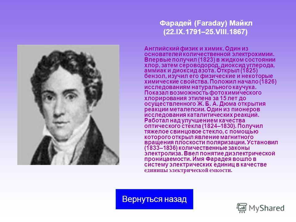 Фарадей (Faraday) Майкл (22.IX.1791–25.VIII.1867) Английский физик и химик. Один из основателей количественной электрохимии. Впервые получил (1823) в жидком состоянии хлор, затем сероводород, диоксид углерода, аммиак и диоксид азота. Открыл (1825) бе