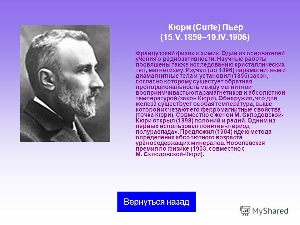 Кюри (Curie) Пьер (15.V.1859–19.IV.1906) Французский физик и химик. Один из основателей учения о радиоактивности. Научные работы посвящены также исследованию кристаллических тел, магнетизму. Изучал (до 1896) парамагнитные и диамагнитные тела и устано