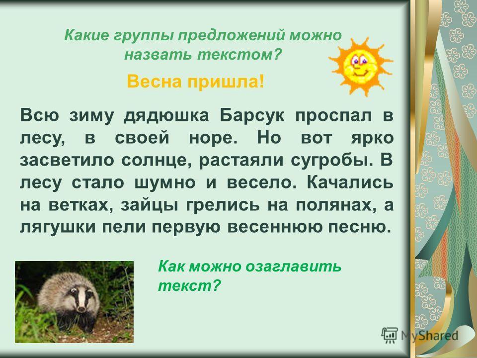 Какие группы предложений можно назвать текстом? Всю зиму дядюшка Барсук проспал в лесу, в своей норе. Но вот ярко засветило солнце, растаяли сугробы. В лесу стало шумно и весело. Качались на ветках, зайцы грелись на полянах, а лягушки пели первую вес