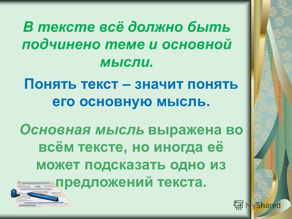 В тексте всё должно быть подчинено теме и основной мысли. Понять текст – значит понять его основную мысль. Основная мысль выражена во всём тексте, но иногда её может подсказать одно из предложений текста.