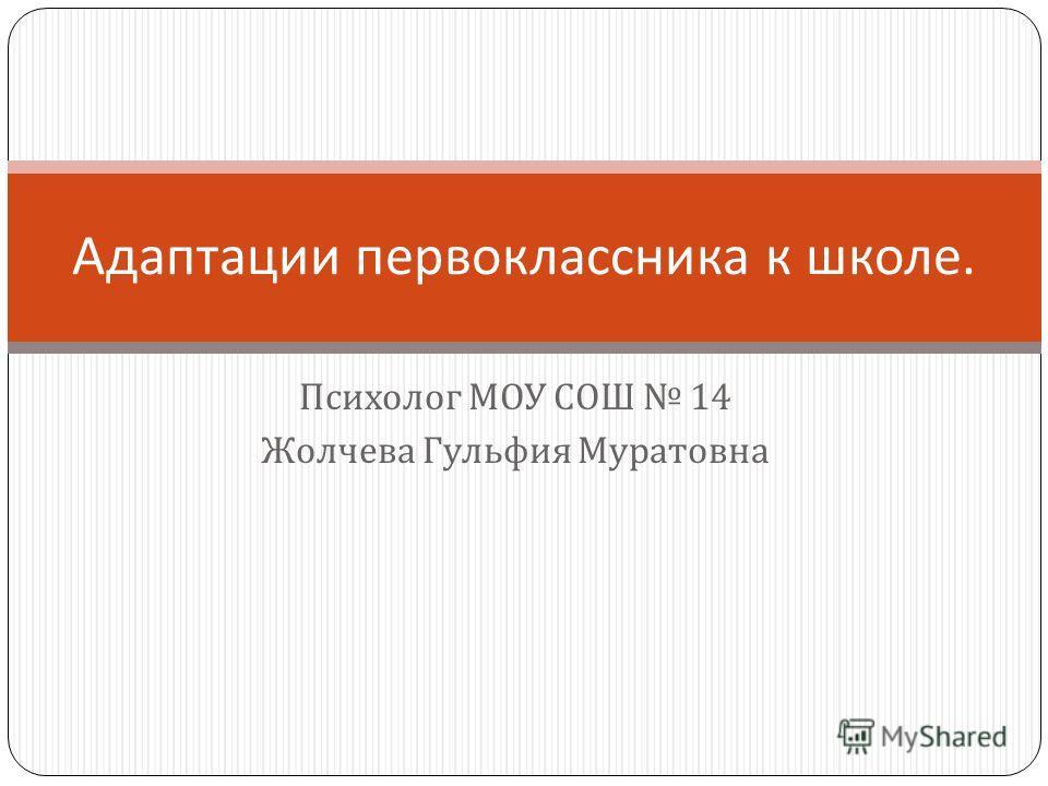 Психолог МОУ СОШ 14 Жолчева Гульфия Муратовна Адаптации первоклассника к школе.