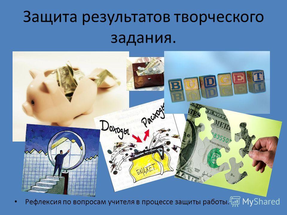 Защита результатов творческого задания. Рефлексия по вопросам учителя в процессе защиты работы.