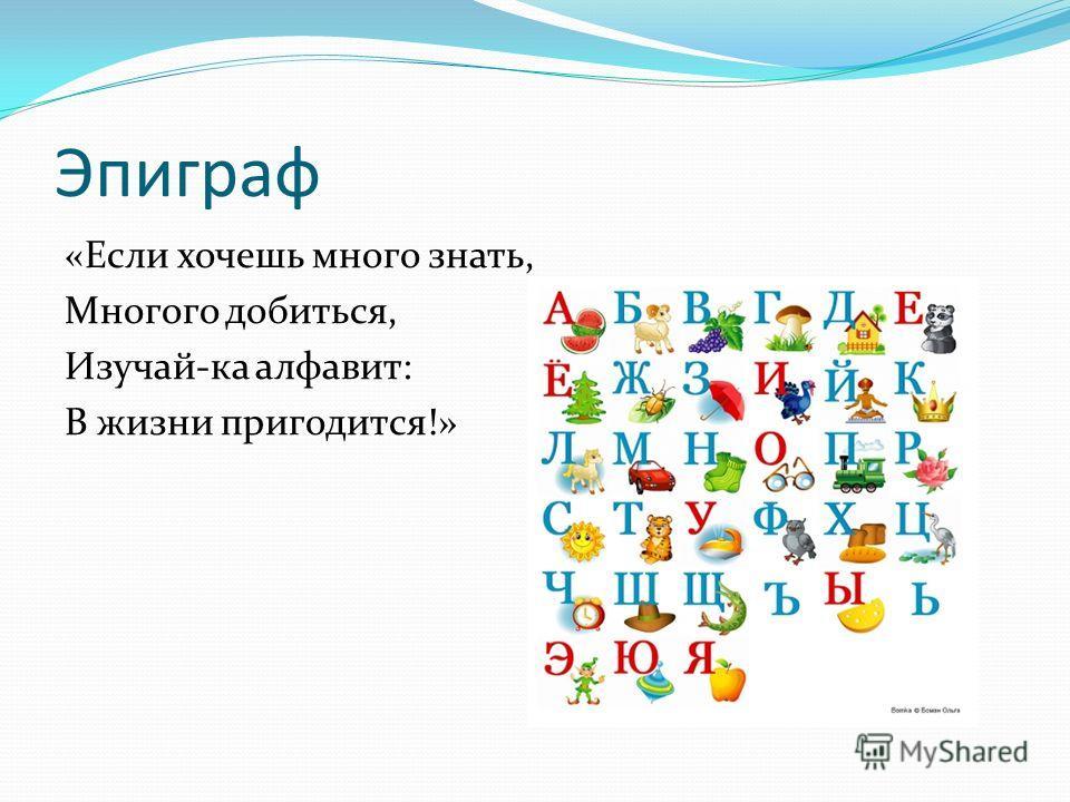 Эпиграф «Если хочешь много знать, Многого добиться, Изучай-ка алфавит: В жизни пригодится!»