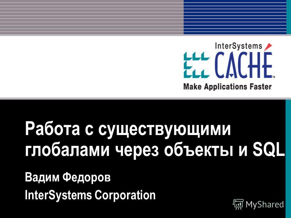 Работа с существующими глобулами через объекты и SQL Вадим Федоров InterSystems Corporation
