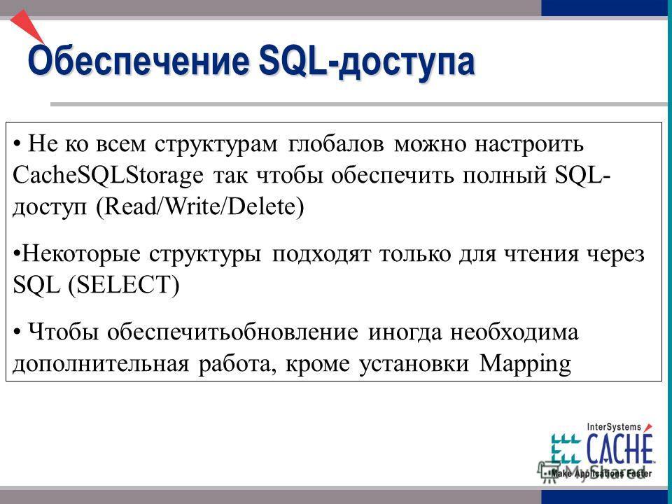 Не ко всем структурам глобалов можно настроить CacheSQLStorage так чтобы обеспечить полный SQL- доступ (Read/Write/Delete) Некоторые структуры подходят только для чтения через SQL (SELECT) Чтобы обеспечить обновление иногда необходима дополнительная