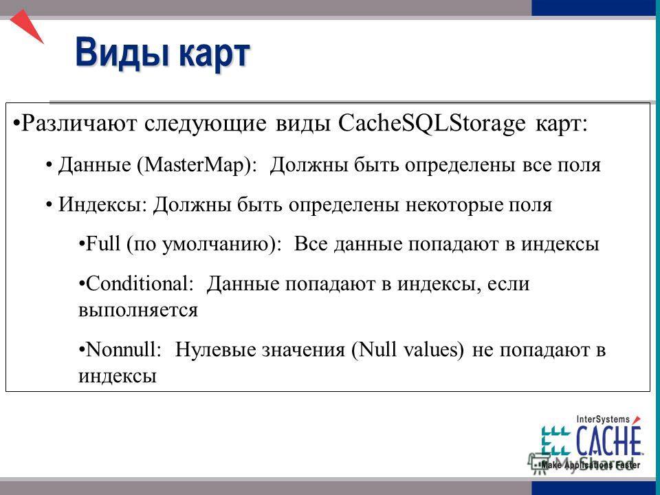 Различают следующие виды CacheSQLStorage карт: Данные (MasterMap): Должны быть определены все поля Индексы: Должны быть определены некоторые поля Full (по умолчанию): Все данные попадают в индексы Conditional: Данные попадают в индексы, если выполняе