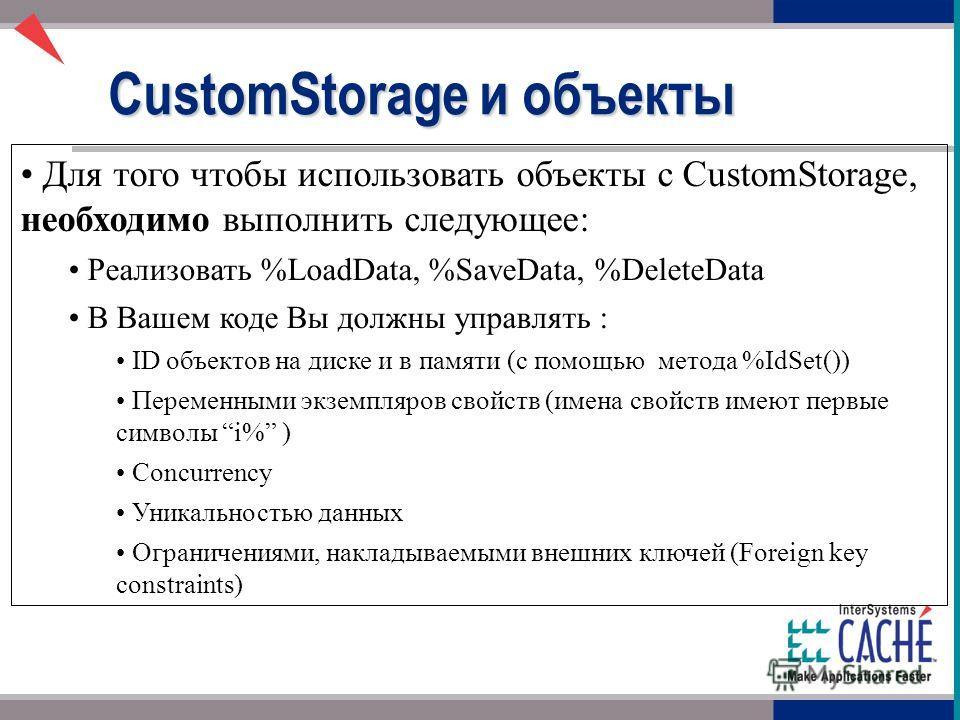 Для того чтобы использовать объекты с CustomStorage, необходимо выполнить следующее: Реализовать %LoadData, %SaveData, %DeleteData В Вашем коде Вы должны управлять : ID объектов на диске и в памяти (с помощью метода %IdSet()) Переменными экземпляров