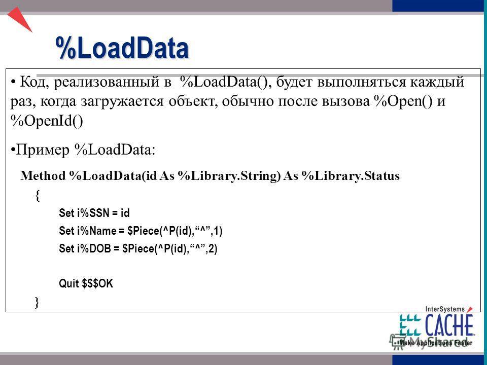 Код, реализованный в %LoadData(), будет выполняться каждый раз, когда загружается объект, обычно после вызова %Open() и %OpenId() Пример %LoadData: Method %LoadData(id As %Library.String) As %Library.Status { Set i%SSN = id Set i%Name = $Piece(^P(id)