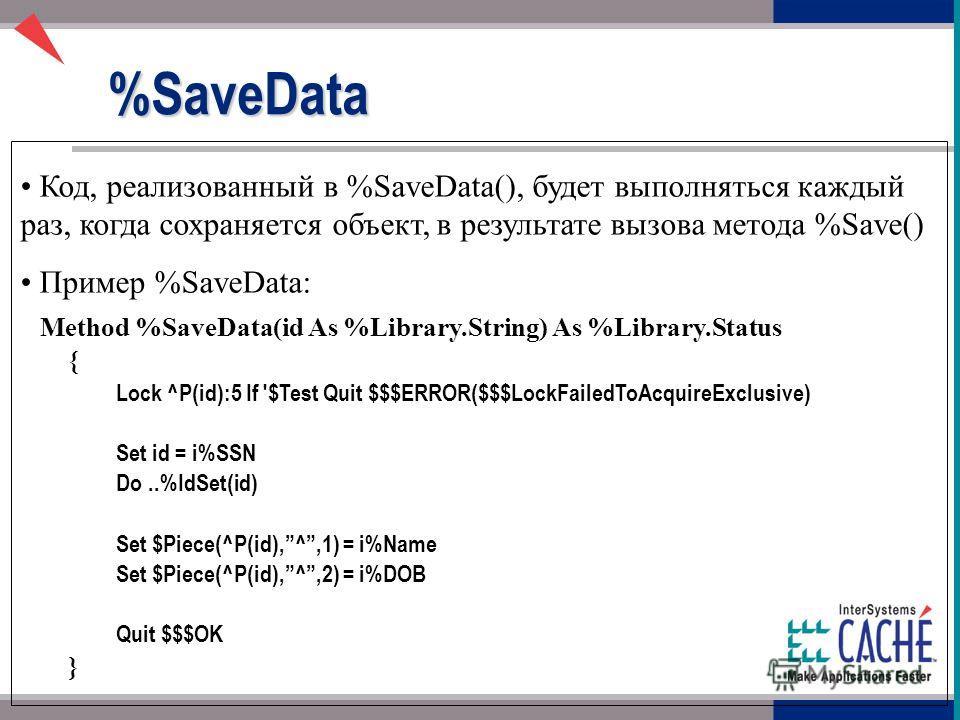 Код, реализованный в %SaveData(), будет выполняться каждый раз, когда сохраняется объект, в результате вызова метода %Save() Пример %SaveData: Method %SaveData(id As %Library.String) As %Library.Status { Lock ^P(id):5 If '$Test Quit $$$ERROR($$$LockF