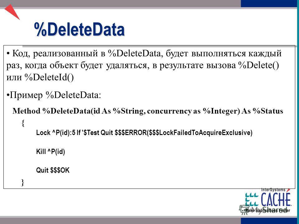 Код, реализованный в %DeleteData, будет выполняться каждый раз, когда объект будет удаляться, в результате вызова %Delete() или %DeleteId() Пример %DeleteData: Method %DeleteData(id As %String, concurrency as %Integer) As %Status { Lock ^P(id):5 If '