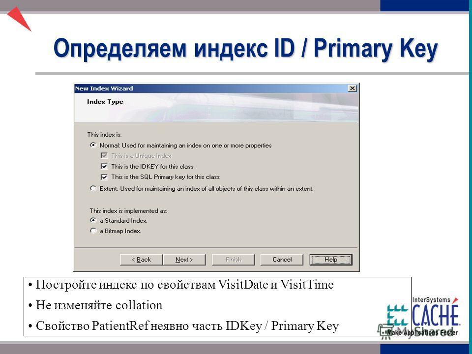 Определяем индекс ID / Primary Key Постройте индекс по свойствам VisitDate и VisitTime Не изменяйте collation Свойство PatientRef неявно часть IDKey / Primary Key
