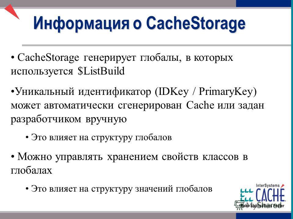 CacheStorage генерирует глобулы, в которых используется $ListBuild Уникальный идентификатор (IDKey / PrimaryKey) может автоматически сгенерирован Cache или задан разработчиком вручную Это влияет на структуру глобалов Можно управлять хранением свойств