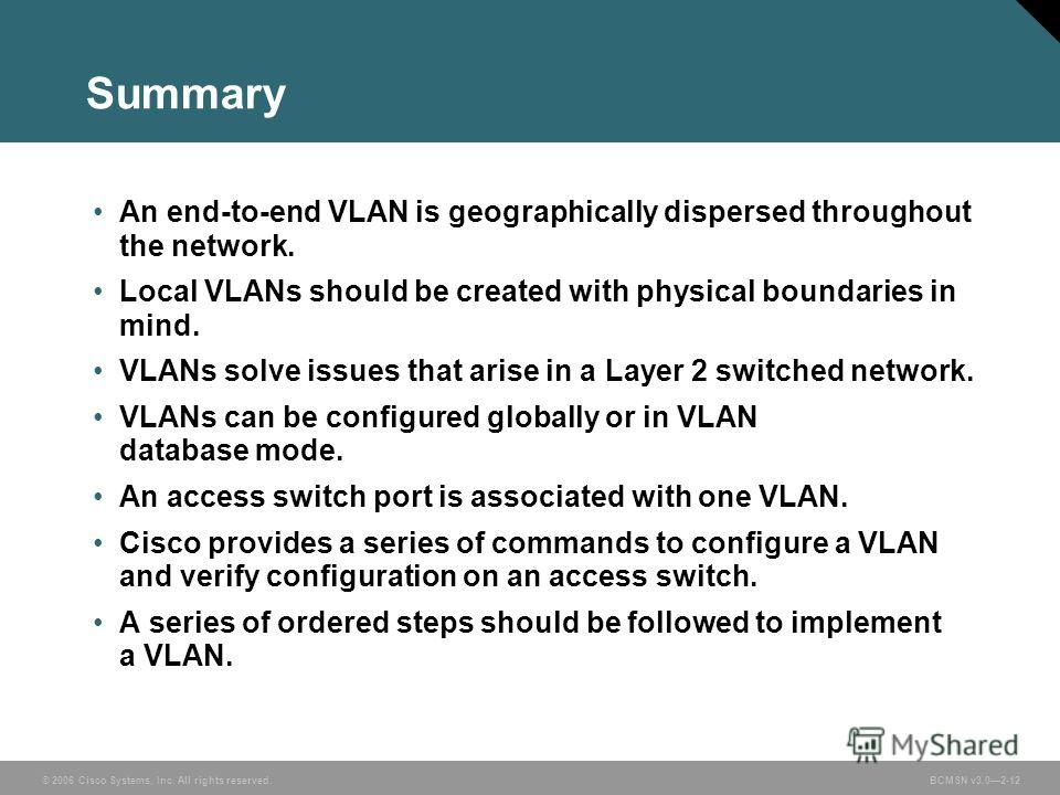© 2006 Cisco Systems, Inc. All rights reserved.BCMSN v3.02-12 Summary An end-to-end VLAN is geographically dispersed throughout the network. Local VLANs should be created with physical boundaries in mind. VLANs solve issues that arise in a Layer 2 sw