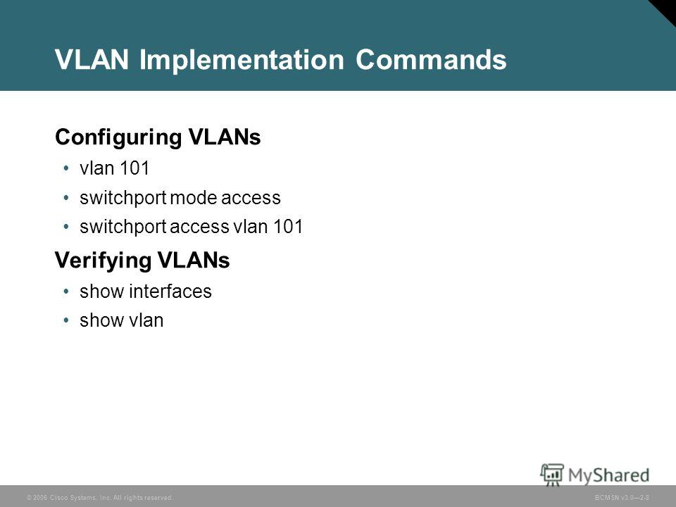 © 2006 Cisco Systems, Inc. All rights reserved.BCMSN v3.02-8 VLAN Implementation Commands Configuring VLANs vlan 101 switchport mode access switchport access vlan 101 Verifying VLANs show interfaces show vlan