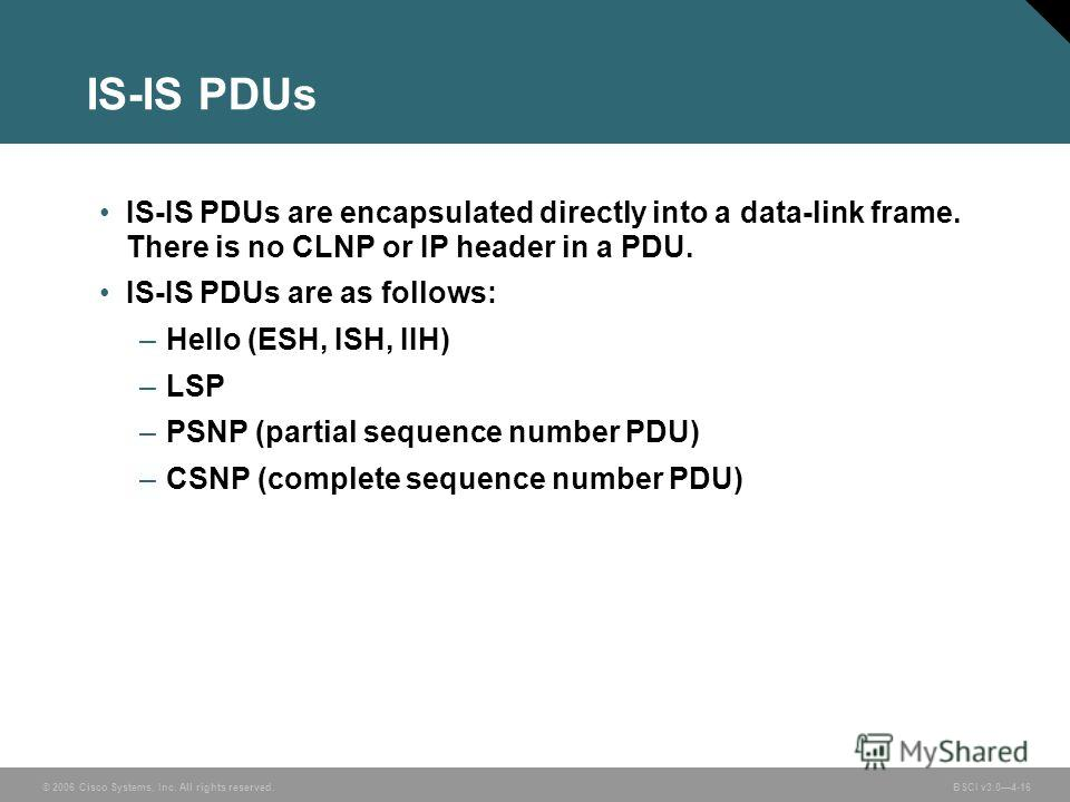 © 2006 Cisco Systems, Inc. All rights reserved. BSCI v3.04-16 IS-IS PDUs IS-IS PDUs are encapsulated directly into a data-link frame. There is no CLNP or IP header in a PDU. IS-IS PDUs are as follows: –Hello (ESH, ISH, IIH) –LSP –PSNP (partial sequen