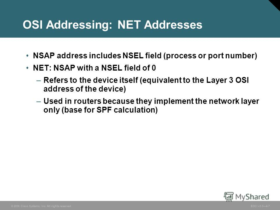 © 2006 Cisco Systems, Inc. All rights reserved. BSCI v3.04-7 OSI Addressing: NET Addresses NSAP address includes NSEL field (process or port number) NET: NSAP with a NSEL field of 0 –Refers to the device itself (equivalent to the Layer 3 OSI address