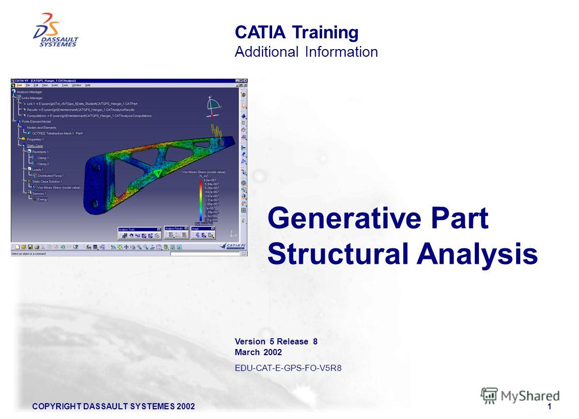 COPYRIGHT DASSAULT SYSTEMES 20021 Generative Part Structural Analysis CATIA Training Additional Information Version 5 Release 8 March 2002 EDU-CAT-E-GPS-FO-V5R8