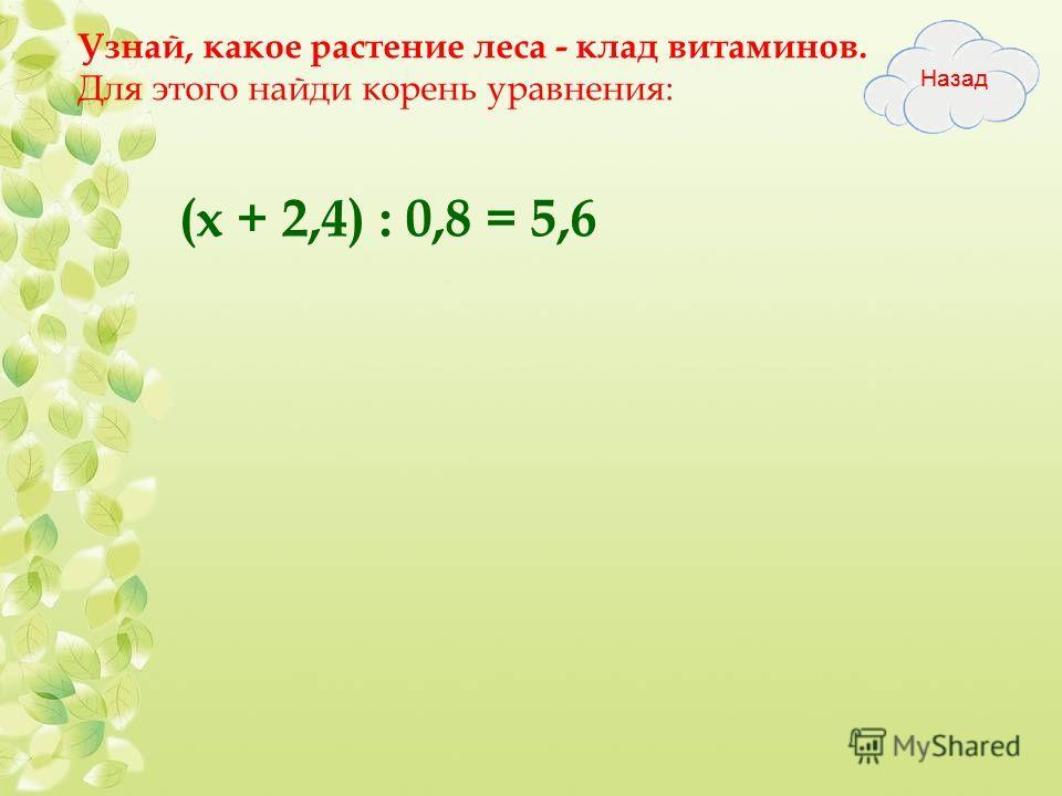 Узнай, какое растение леса - клад витаминов. Для этого найди корень уравнения: (х + 2,4) : 0,8 = 5,6
