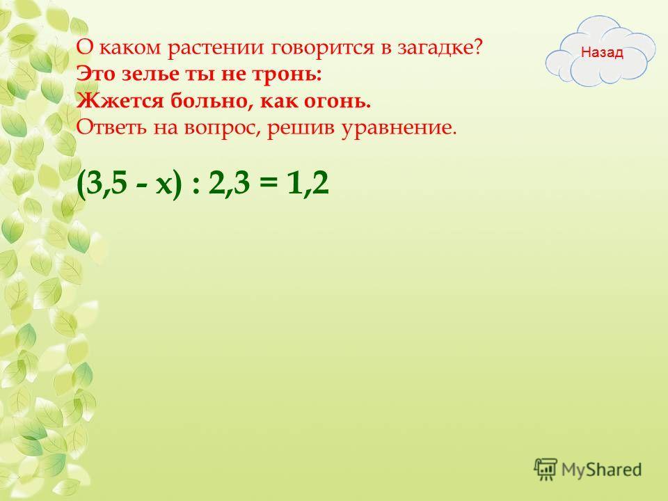 О каком растении говорится в загадке? Это зелье ты не тронь: Жжется больно, как огонь. Ответь на вопрос, решив уравнение. (3,5 - х) : 2,3 = 1,2