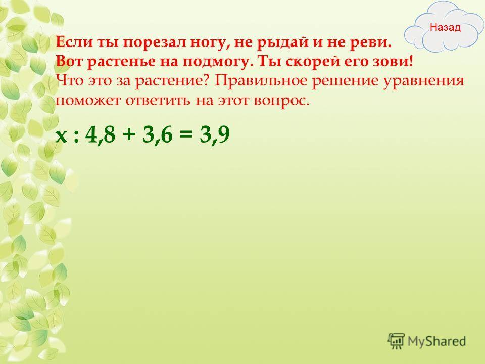 Если ты порезал ногу, не рыдай и не реви. Вот растенье на подмогу. Ты скорей его зови! Что это за растение? Правильное решение уравнения поможет ответить на этот вопрос. х : 4,8 + 3,6 = 3,9
