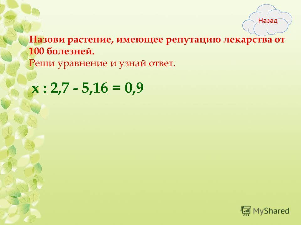 Назови растение, имеющее репутацию лекарства от 100 болезней. Реши уравнение и узнай ответ. х : 2,7 - 5,16 = 0,9