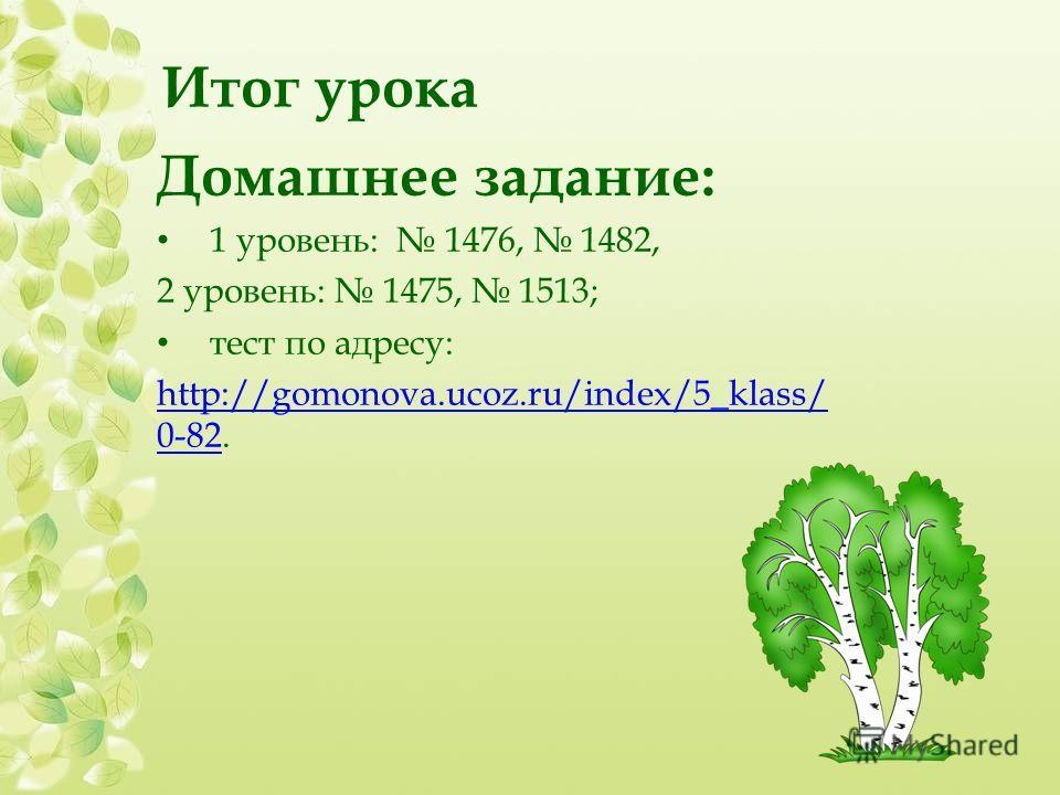 Итог урока Домашнее задание: 1 уровень: 1476, 1482, 2 уровень: 1475, 1513; тест по адресу: http://gomonova.ucoz.ru/index/5_klass/ 0-82http://gomonova.ucoz.ru/index/5_klass/ 0-82.