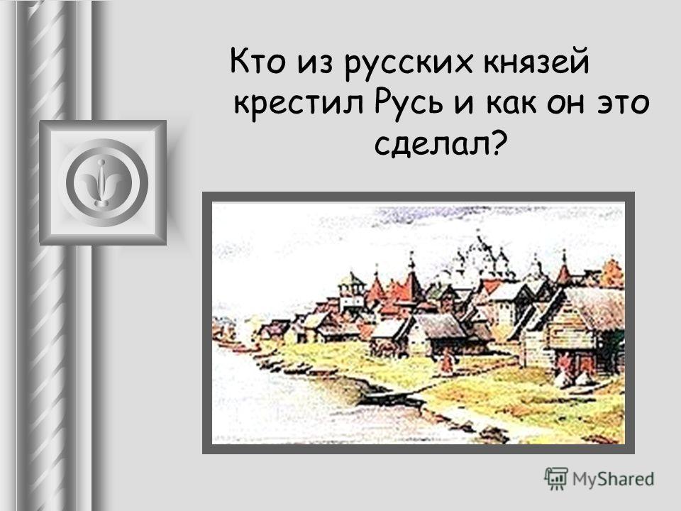 Кто из русских князей крестил Русь и как он это сделал?