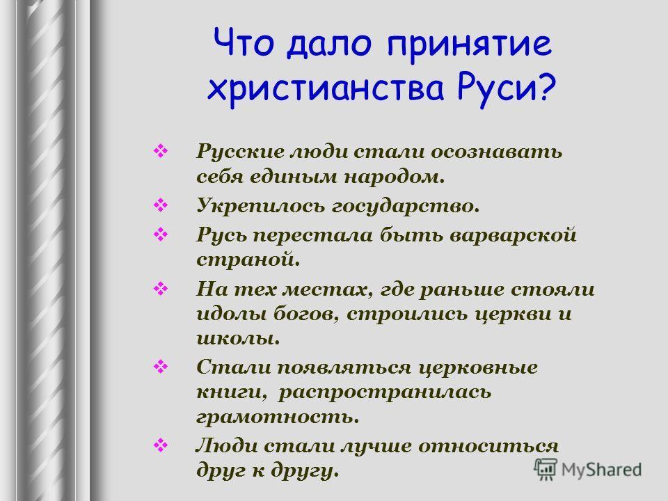 Что дало принятие христианства Руси? Русские люди стали осознавать себя единым народом. Укрепилось государство. Русь перестала быть варварской страной. На тех местах, где раньше стояли идолы богов, строились церкви и школы. Стали появляться церковные