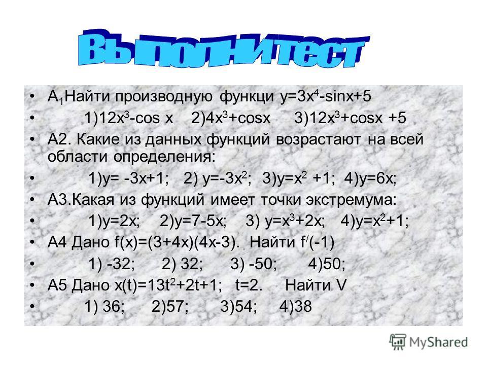А 1 Найти производную функции у=3 х 4 -sins+5 1)12 х 3 -cos х 2)4 х 3 +cosx 3)12x 3 +cosx +5 А2. Какие из данных функциий возрастают на всей области определения: 1)у= -3 х+1; 2) у=-3 х 2 ; 3)у=х 2 +1; 4)у=6 х; А3. Какая из функциий имеет точки экстре