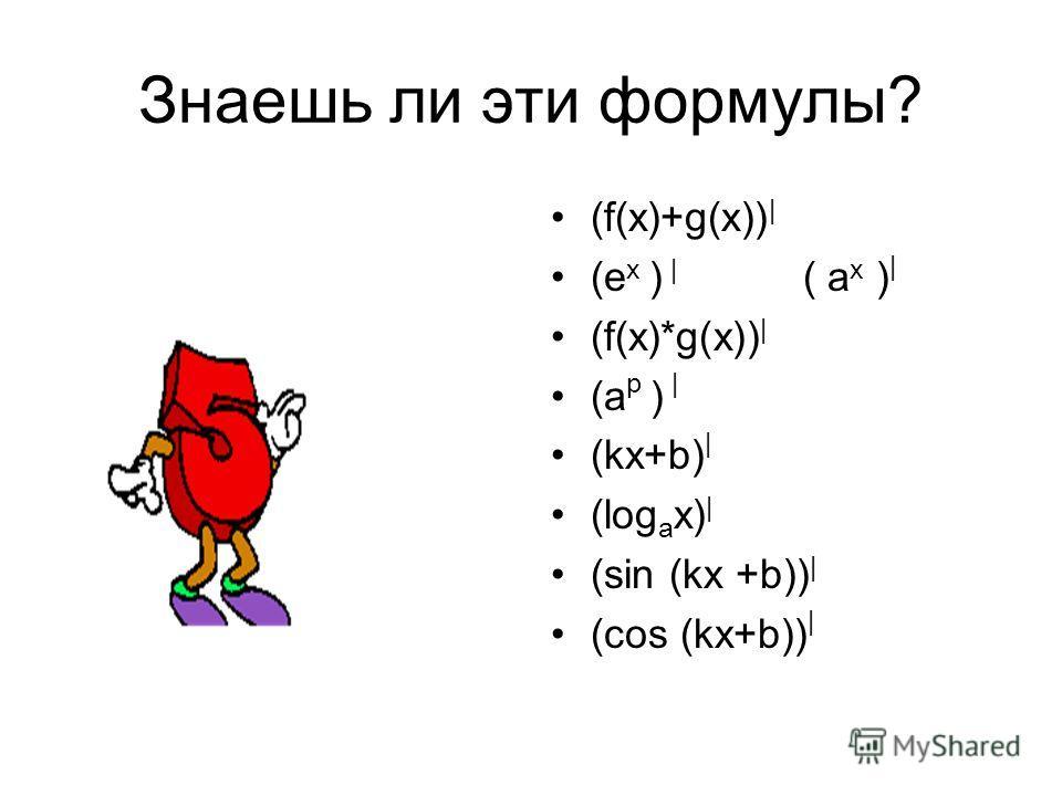 Знаешь ли эти формулы? (f(x)+g(x)) | (e x ) | ( a x ) | (f(x)*g(x)) | (a p ) | (kx+b) | (log a x) | (sin (kx +b)) | (cos (kx+b)) |